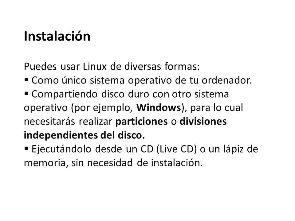 Instalación Puedes usar Linux de diversas formas: Como único sistema operativo de tu ordenador. Compartiendo disco duro con otro sistema operativo (po