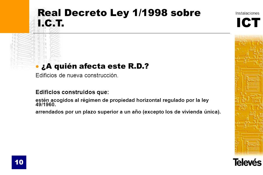 ICT Instalaciones 10 Real Decreto Ley 1/1998 sobre I.C.T. ¿A quién afecta este R.D.? Edificios de nueva construcción. Edificios construidos que: estén