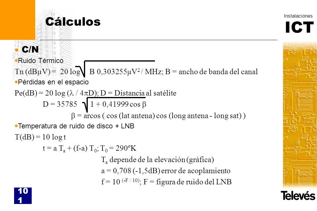 ICT Instalaciones 101 Cálculos C/N Ruido Térmico Tn (dBµV) = 20 log B 0,303255µV 2 / MHz; B = ancho de banda del canal Pérdidas en el espacio Pe(dB) =