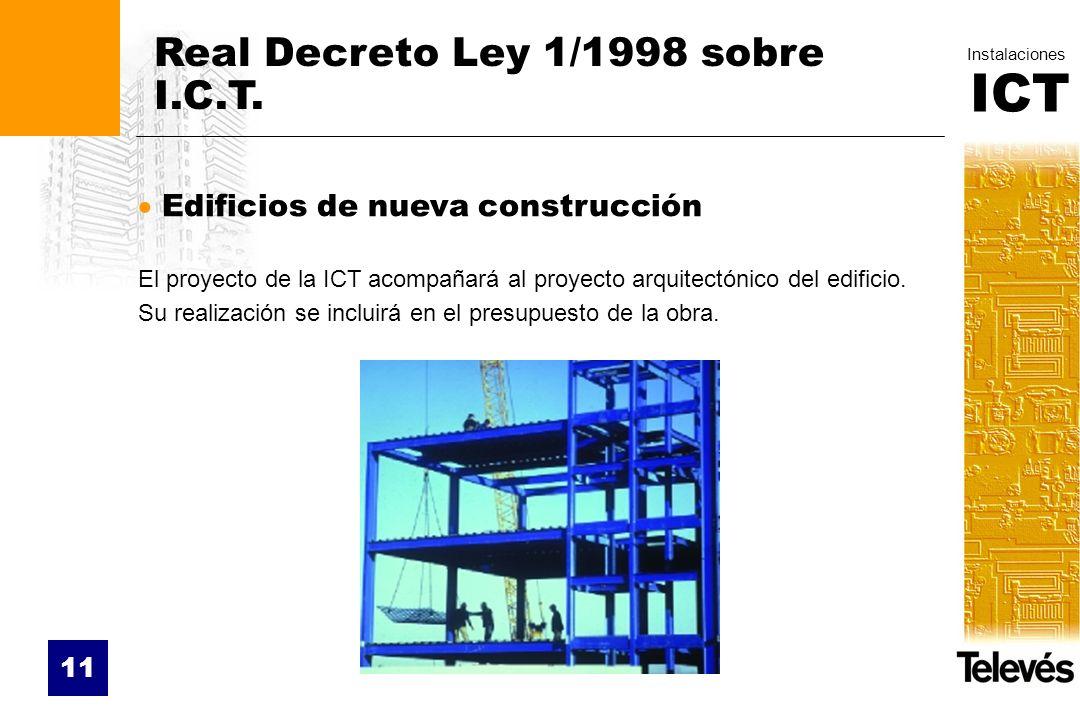 ICT Instalaciones 11 Real Decreto Ley 1/1998 sobre I.C.T. Edificios de nueva construcción El proyecto de la ICT acompañará al proyecto arquitectónico