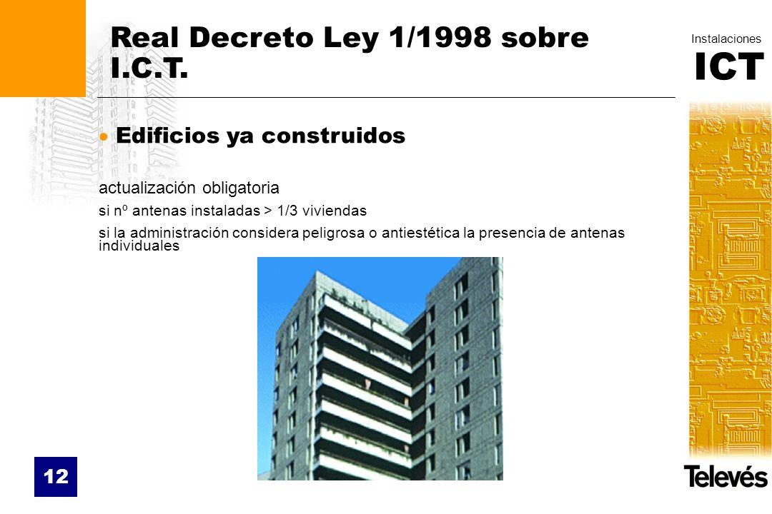 ICT Instalaciones 12 Real Decreto Ley 1/1998 sobre I.C.T. Edificios ya construidos actualización obligatoria si nº antenas instaladas > 1/3 viviendas