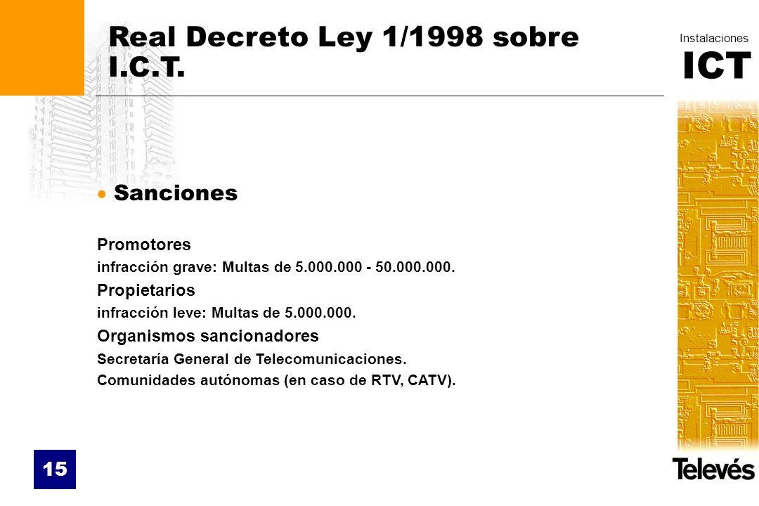 ICT Instalaciones 15 Real Decreto Ley 1/1998 sobre I.C.T. Sanciones Promotores infracción grave: Multas de 5.000.000 - 50.000.000. Propietarios infrac