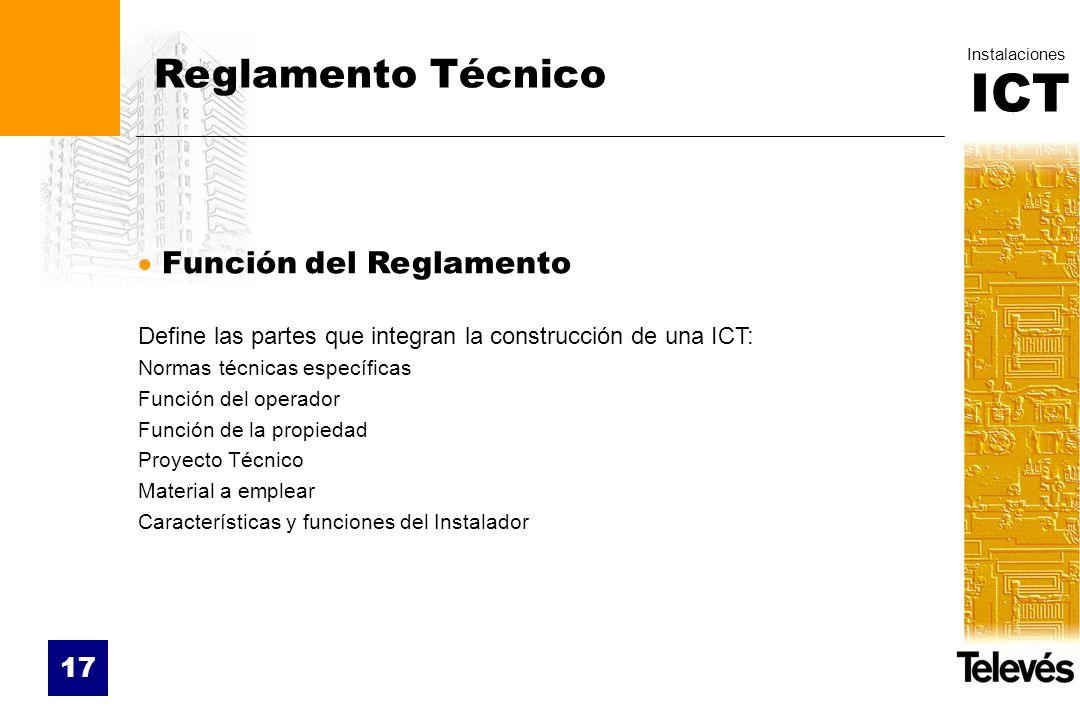 ICT Instalaciones 17 Reglamento Técnico Función del Reglamento Define las partes que integran la construcción de una ICT: Normas técnicas específicas