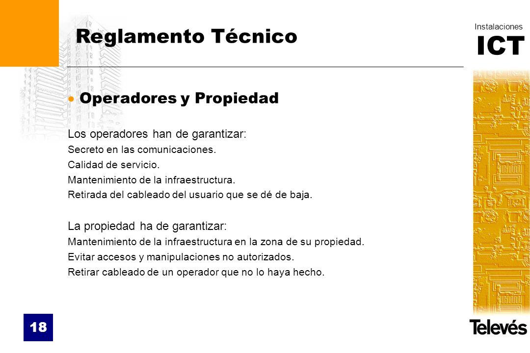 ICT Instalaciones 18 Reglamento Técnico Operadores y Propiedad Los operadores han de garantizar: Secreto en las comunicaciones. Calidad de servicio. M