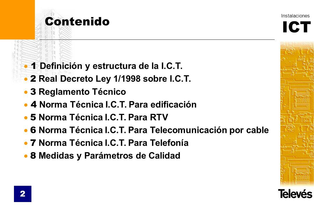ICT Instalaciones 2 Contenido 1 Definición y estructura de la I.C.T. 2 Real Decreto Ley 1/1998 sobre I.C.T. 3 Reglamento Técnico 4 Norma Técnica I.C.T