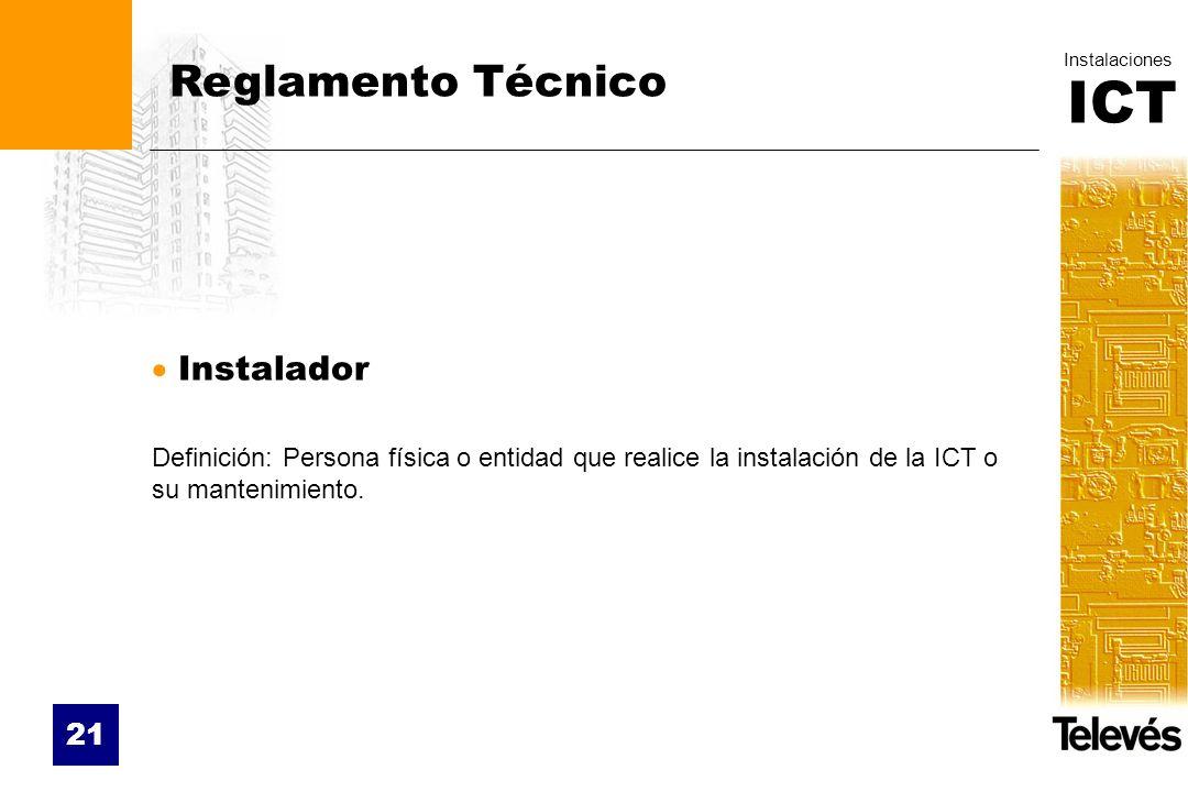 ICT Instalaciones 21 Reglamento Técnico Instalador Definición: Persona física o entidad que realice la instalación de la ICT o su mantenimiento.