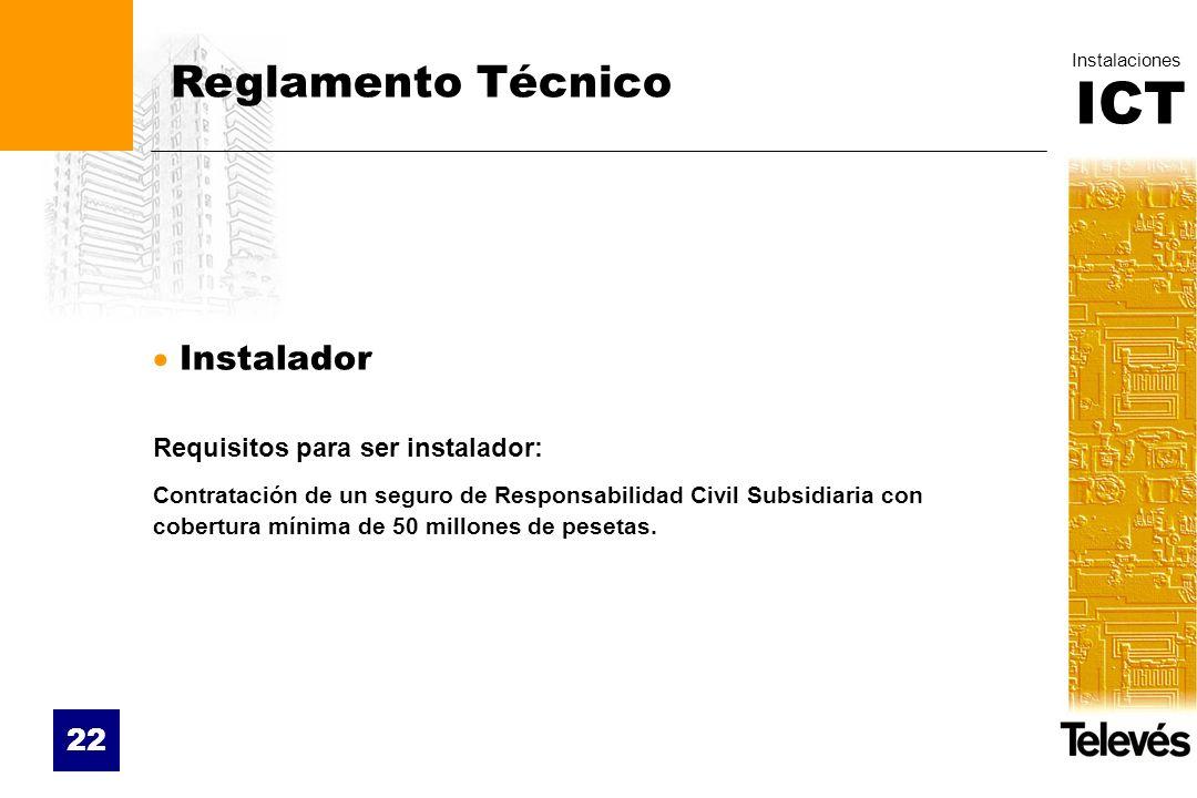 ICT Instalaciones 22 Reglamento Técnico Instalador Requisitos para ser instalador: Contratación de un seguro de Responsabilidad Civil Subsidiaria con