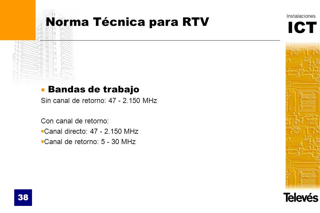 ICT Instalaciones 38 Norma Técnica para RTV Bandas de trabajo Sin canal de retorno: 47 - 2.150 MHz Con canal de retorno: Canal directo: 47 - 2.150 MHz
