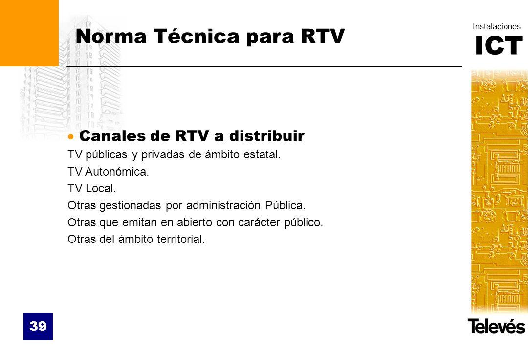 ICT Instalaciones 39 Norma Técnica para RTV Canales de RTV a distribuir TV públicas y privadas de ámbito estatal. TV Autonómica. TV Local. Otras gesti