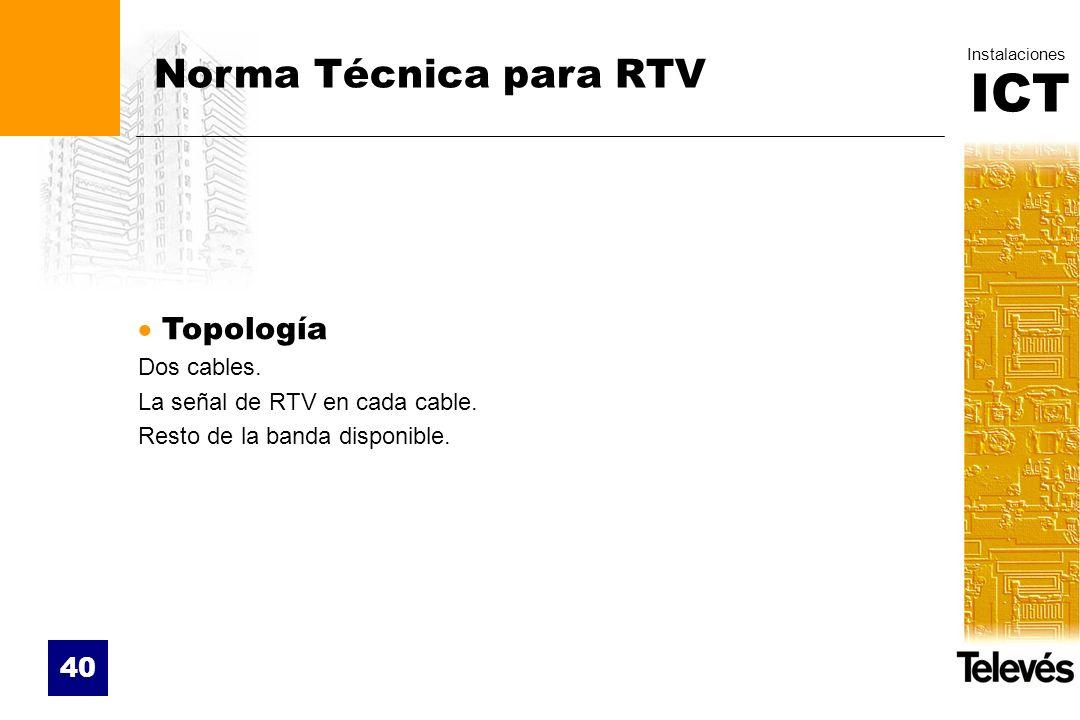 ICT Instalaciones 40 Norma Técnica para RTV Topología Dos cables. La señal de RTV en cada cable. Resto de la banda disponible.