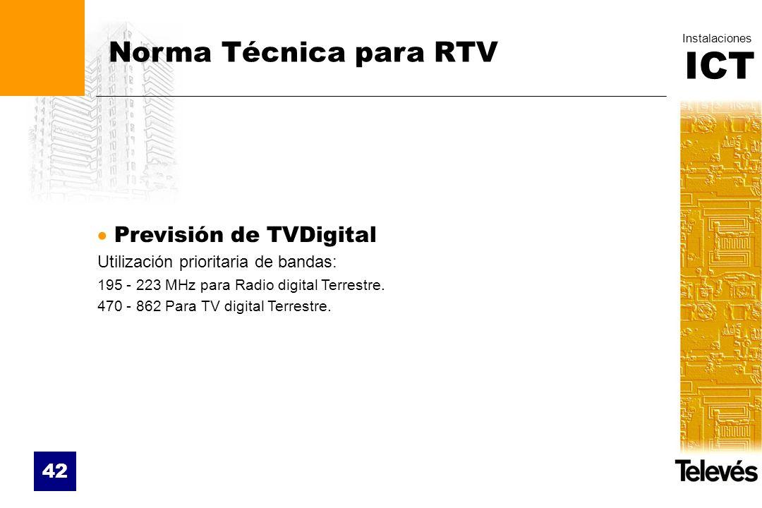 ICT Instalaciones 42 Norma Técnica para RTV Previsión de TVDigital Utilización prioritaria de bandas: 195 - 223 MHz para Radio digital Terrestre. 470