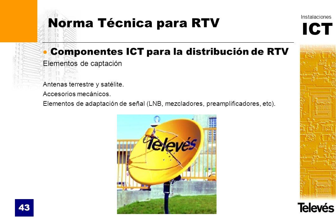 ICT Instalaciones 43 Norma Técnica para RTV Componentes ICT para la distribución de RTV Elementos de captación Antenas terrestre y satélite. Accesorio