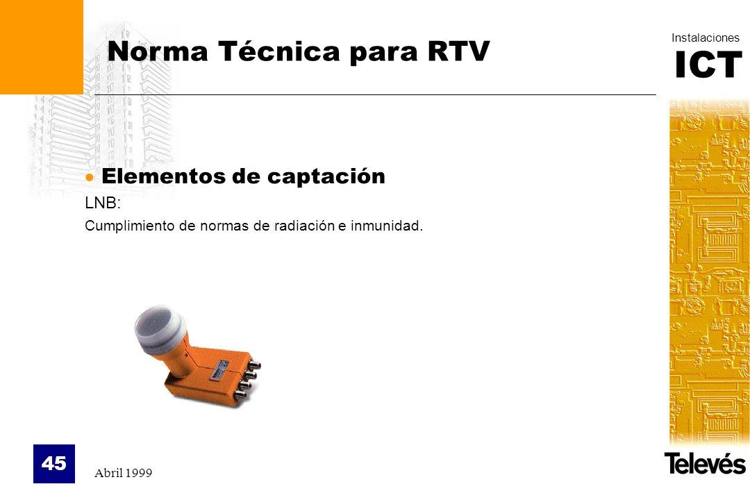 ICT Instalaciones Abril 1999 45 Norma Técnica para RTV Elementos de captación LNB: Cumplimiento de normas de radiación e inmunidad.