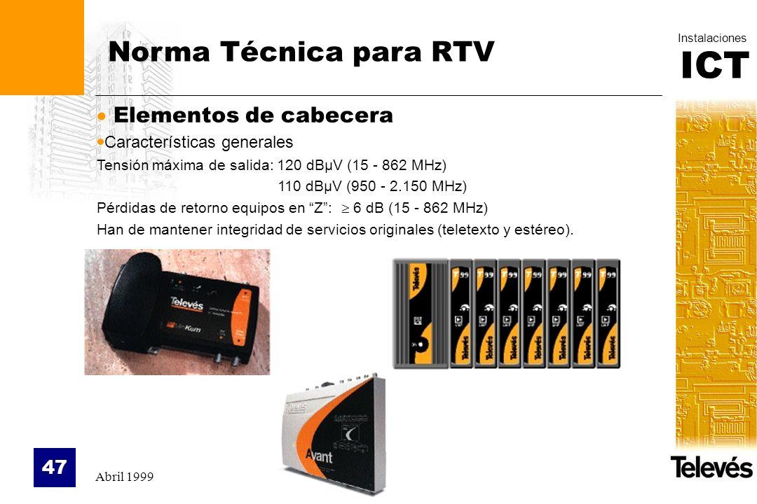 ICT Instalaciones Abril 1999 47 Norma Técnica para RTV Elementos de cabecera Características generales Tensión máxima de salida: 120 dBµV (15 - 862 MH