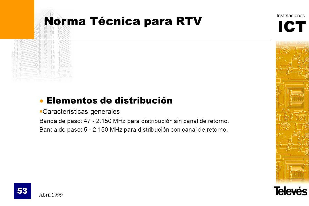 ICT Instalaciones Abril 1999 53 Norma Técnica para RTV Elementos de distribución Características generales Banda de paso: 47 - 2.150 MHz para distribu