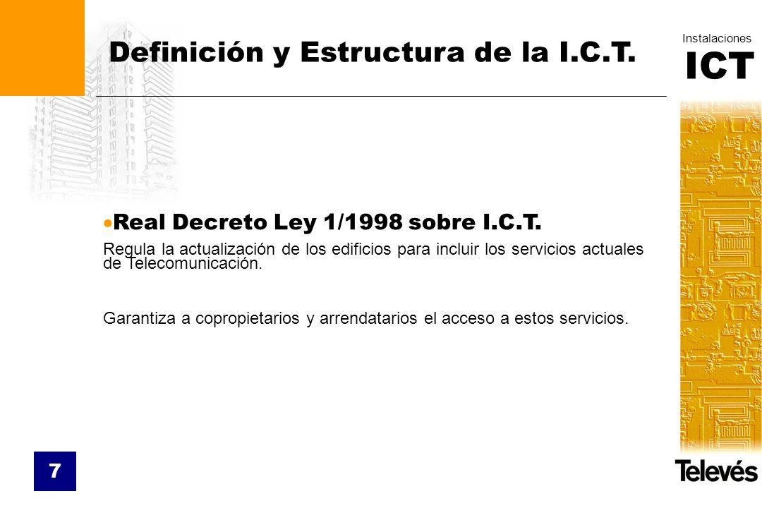 ICT Instalaciones 7 Definición y Estructura de la I.C.T. Real Decreto Ley 1/1998 sobre I.C.T. Regula la actualización de los edificios para incluir lo