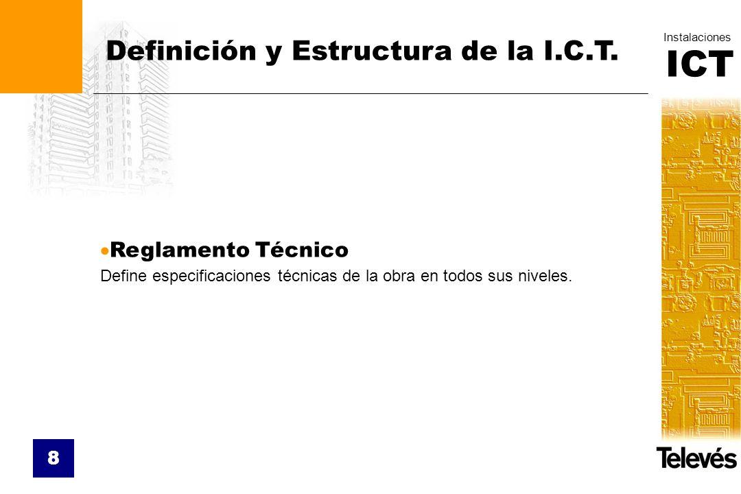 ICT Instalaciones 8 Definición y Estructura de la I.C.T. Reglamento Técnico Define especificaciones técnicas de la obra en todos sus niveles.