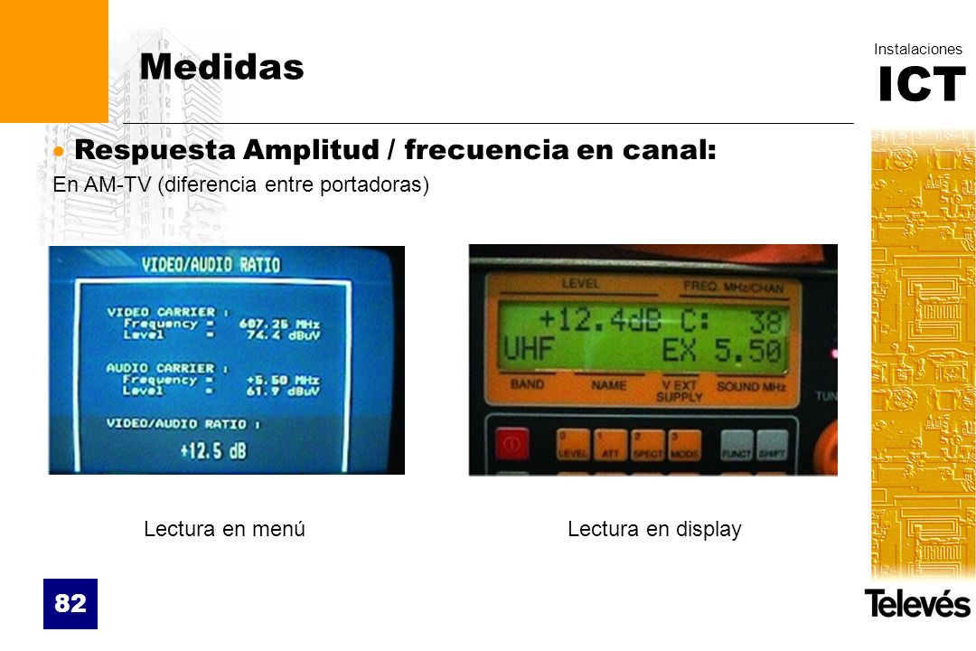 ICT Instalaciones 82 Medidas Respuesta Amplitud / frecuencia en canal: En AM-TV (diferencia entre portadoras) Lectura en menúLectura en display
