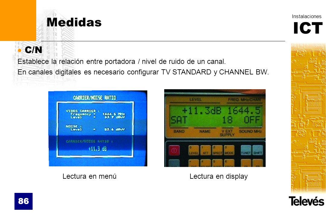 ICT Instalaciones 86 Medidas C/N Establece la relación entre portadora / nivel de ruido de un canal. En canales digitales es necesario configurar TV S