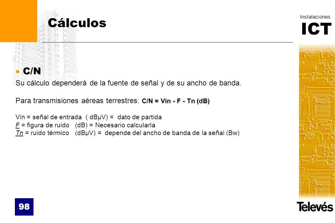 ICT Instalaciones 98 Cálculos C/N Su cálculo dependerá de la fuente de señal y de su ancho de banda. C/N = Vin - F - Tn (dB) Para transmisiones aéreas