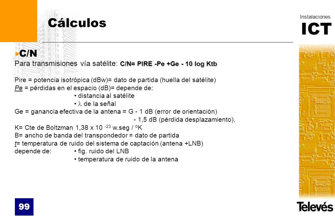 ICT Instalaciones 99 C/N C/N= PIRE -Pe +Ge - 10 log Ktb Para transmisiones vía satélite: C/N= PIRE -Pe +Ge - 10 log Ktb Pire = potencia isotrópica (dB