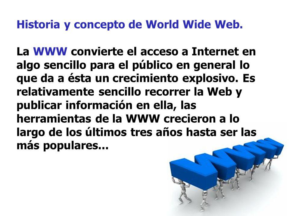 Historia y concepto de World Wide Web. La WWW convierte el acceso a Internet en algo sencillo para el público en general lo que da a ésta un crecimien