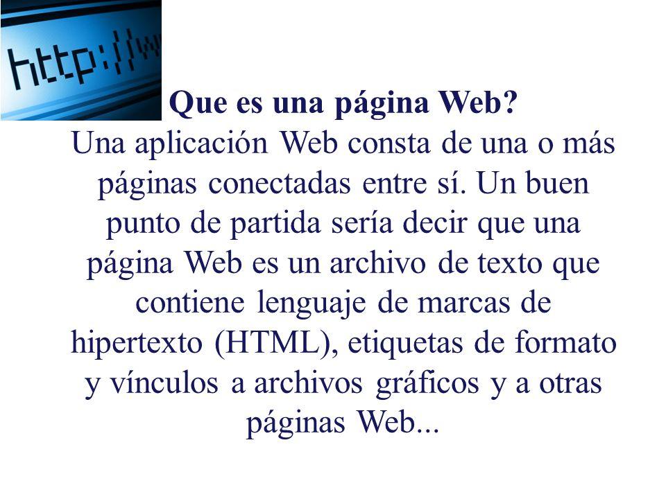 Que es una página Web? Una aplicación Web consta de una o más páginas conectadas entre sí. Un buen punto de partida sería decir que una página Web es