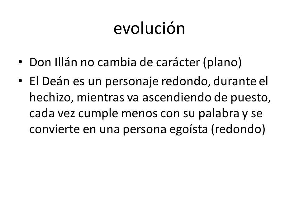 evolución Don Illán no cambia de carácter (plano) El Deán es un personaje redondo, durante el hechizo, mientras va ascendiendo de puesto, cada vez cumple menos con su palabra y se convierte en una persona egoísta (redondo)