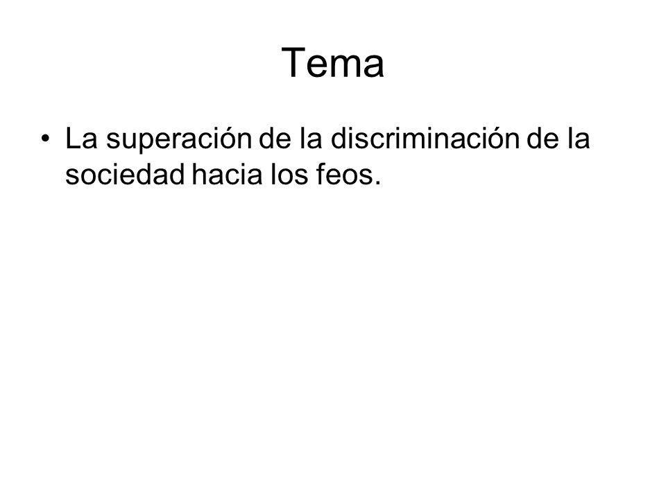 Tema La superación de la discriminación de la sociedad hacia los feos.