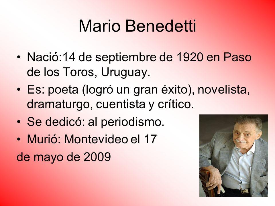 Mario Benedetti Nació:14 de septiembre de 1920 en Paso de los Toros, Uruguay. Es: poeta (logró un gran éxito), novelista, dramaturgo, cuentista y crít