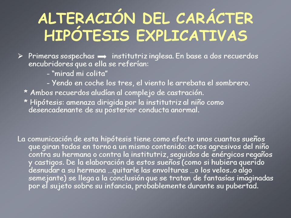 ALTERACIÓN DEL CARÁCTER HIPÓTESIS EXPLICATIVAS Primeras sospechas institutriz inglesa. En base a dos recuerdos encubridores que a ella se referían: -