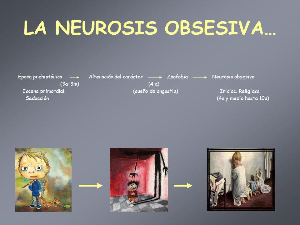 LA NEUROSIS OBSESIVA… Época prehistórica Alteración del carácter Zoofobia Neurosis obsesiva (3a+3m) (4 a) Escena primordial (sueño de angustia) Inicia