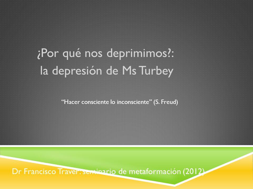 Dr Francisco Traver: seminario de metaformación (2012) ¿Por qué nos deprimimos?: la depresión de Ms Turbey Hacer consciente lo inconsciente (S. Freud)