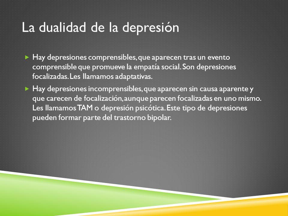 La dualidad de la depresión Hay depresiones comprensibles, que aparecen tras un evento comprensible que promueve la empatía social. Son depresiones fo