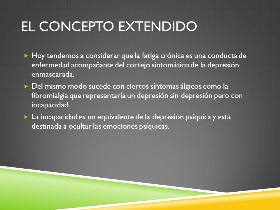 EL CONCEPTO EXTENDIDO Hoy tendemos a considerar que la fatiga crónica es una conducta de enfermedad acompañante del cortejo sintomático de la depresió
