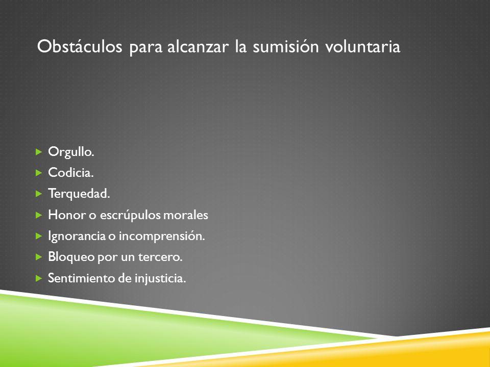 Obstáculos para alcanzar la sumisión voluntaria Orgullo. Codicia. Terquedad. Honor o escrúpulos morales Ignorancia o incomprensión. Bloqueo por un ter