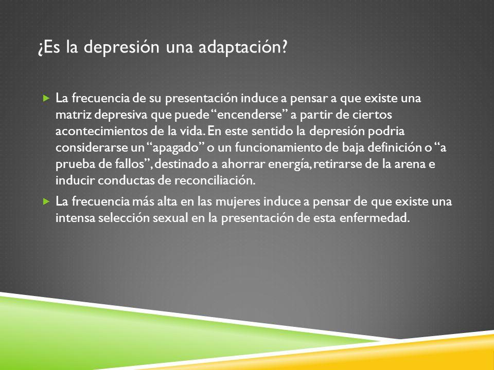 ¿Es la depresión una adaptación? La frecuencia de su presentación induce a pensar a que existe una matriz depresiva que puede encenderse a partir de c