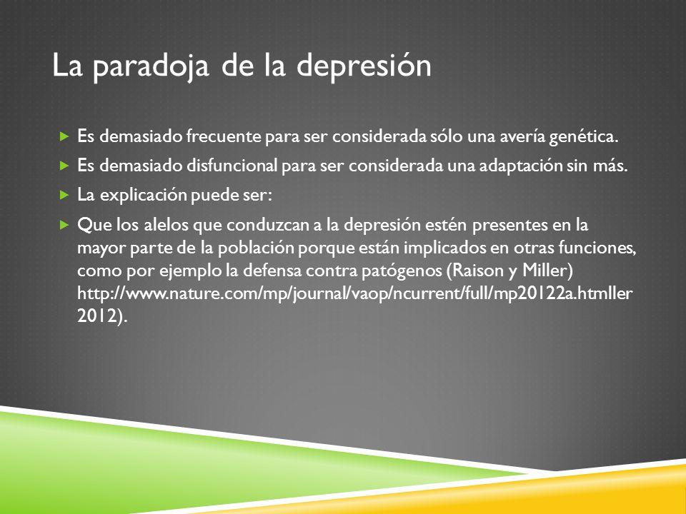 La paradoja de la depresión Es demasiado frecuente para ser considerada sólo una avería genética. Es demasiado disfuncional para ser considerada una a