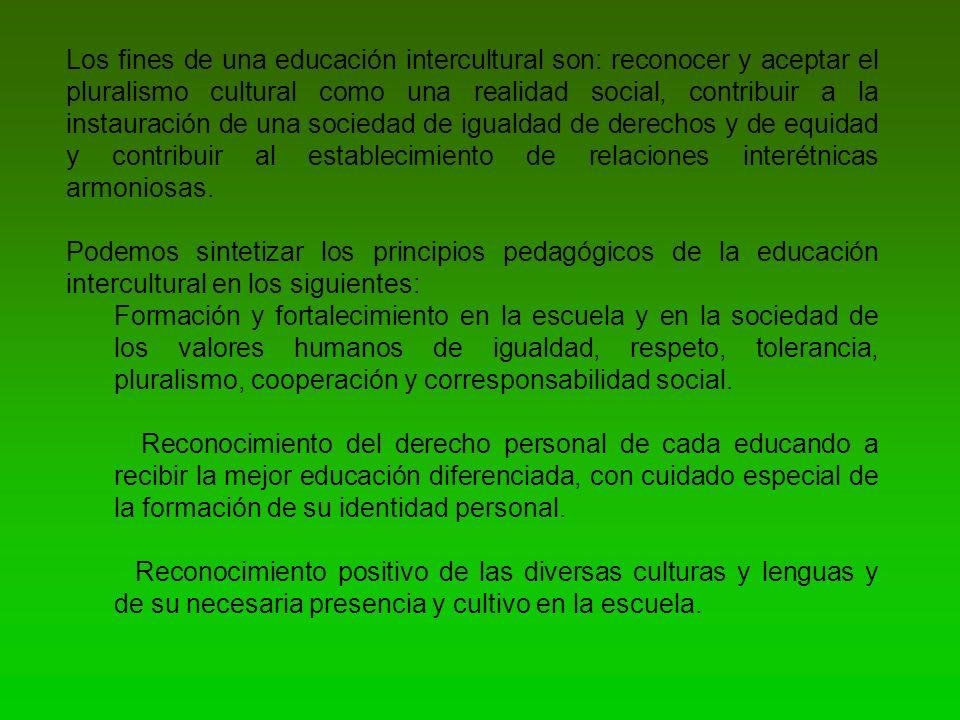 Los fines de una educación intercultural son: reconocer y aceptar el pluralismo cultural como una realidad social, contribuir a la instauración de una sociedad de igualdad de derechos y de equidad y contribuir al establecimiento de relaciones interétnicas armoniosas.