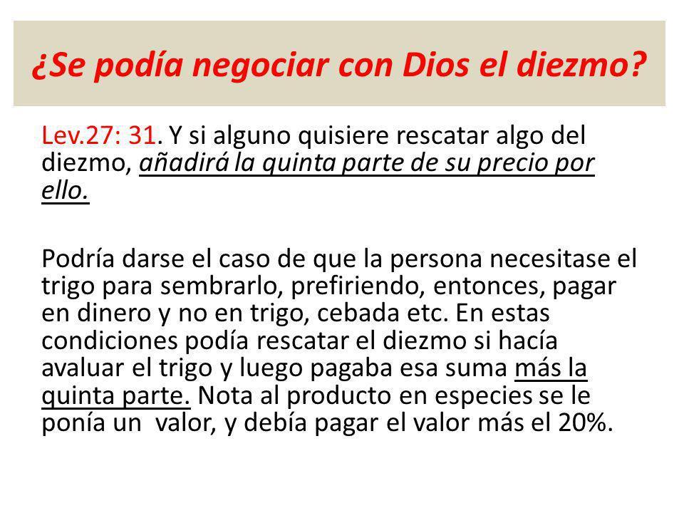 ¿Se podía negociar con Dios el diezmo? Lev.27: 31. Y si alguno quisiere rescatar algo del diezmo, añadirá la quinta parte de su precio por ello. Podrí