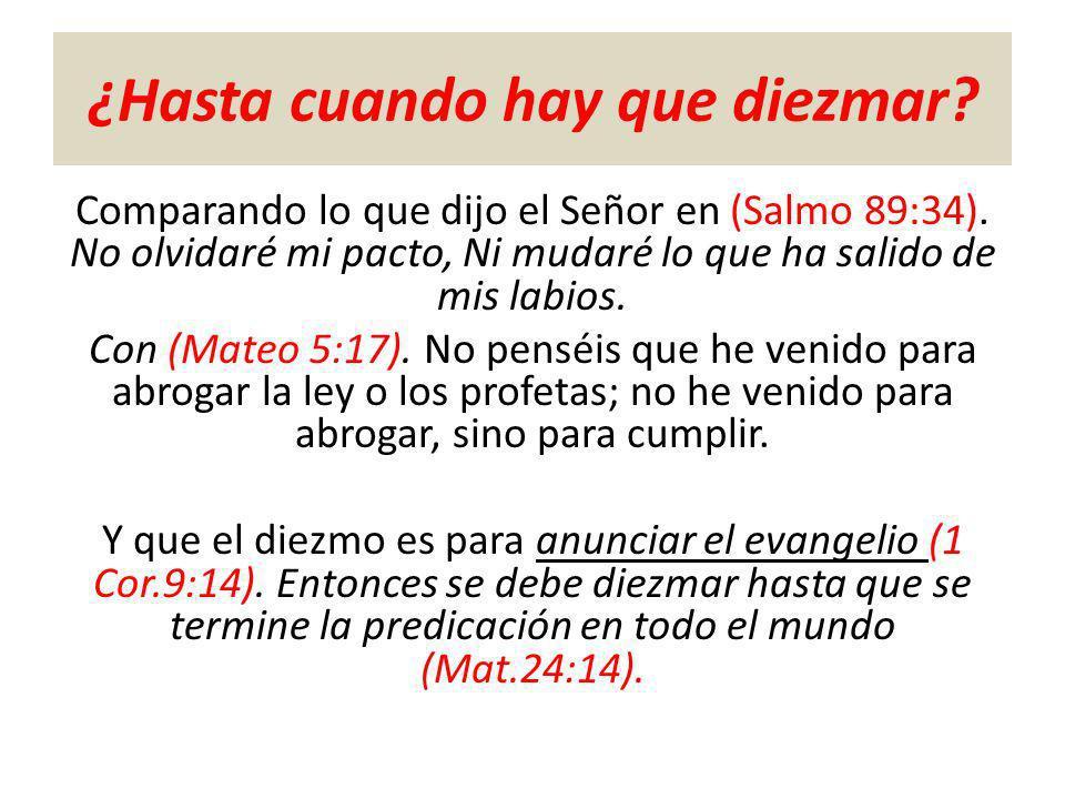 ¿Hasta cuando hay que diezmar? Comparando lo que dijo el Señor en (Salmo 89:34). No olvidaré mi pacto, Ni mudaré lo que ha salido de mis labios. Con (
