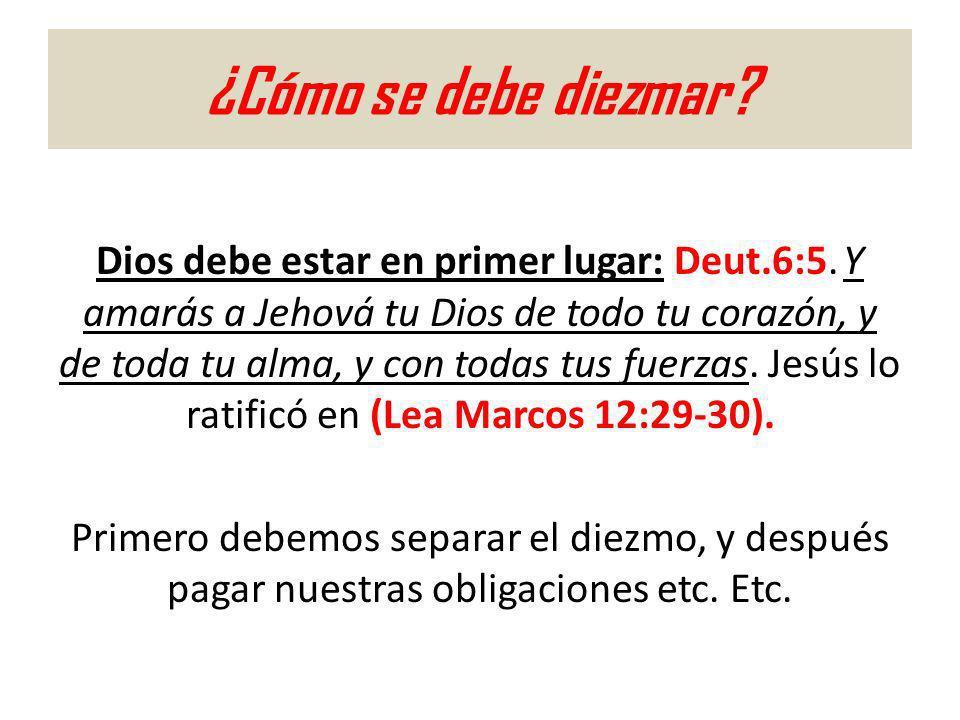¿Cómo se debe diezmar? Dios debe estar en primer lugar: Deut.6:5. Y amarás a Jehová tu Dios de todo tu corazón, y de toda tu alma, y con todas tus fue