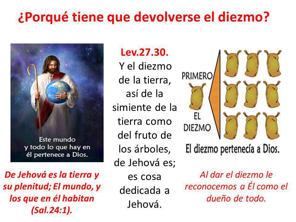 ¿Porqué tiene que devolverse el diezmo? Lev.27.30. Y el diezmo de la tierra, así de la simiente de la tierra como del fruto de los árboles, de Jehová