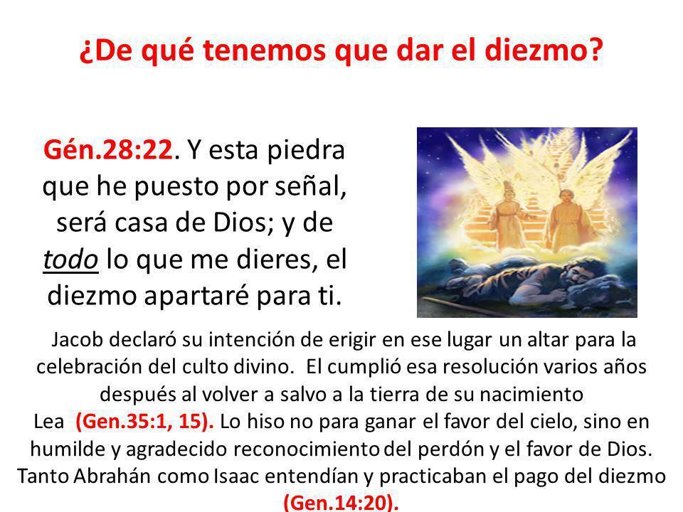 ¿De qué tenemos que dar el diezmo? Gén.28:22. Y esta piedra que he puesto por señal, será casa de Dios; y de todo lo que me dieres, el diezmo apartaré
