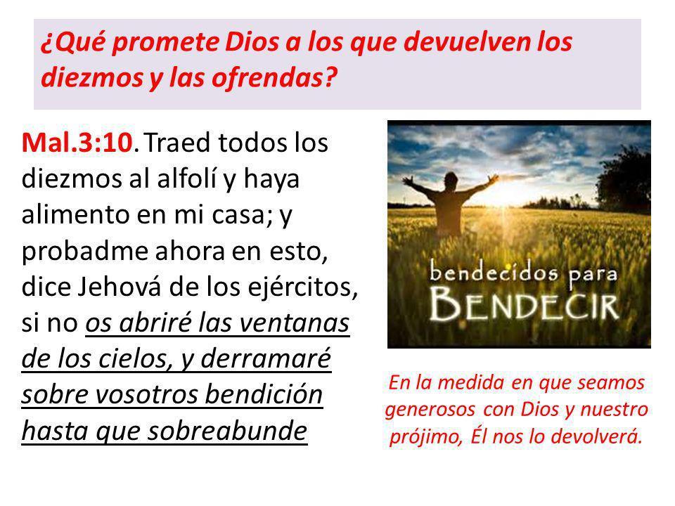 ¿Qué promete Dios a los que devuelven los diezmos y las ofrendas? Mal.3:10. Traed todos los diezmos al alfolí y haya alimento en mi casa; y probadme a