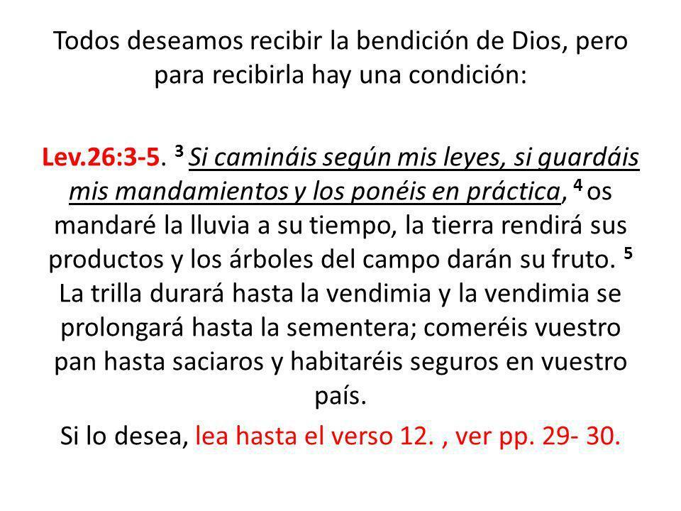 Todos deseamos recibir la bendición de Dios, pero para recibirla hay una condición: Lev.26:3-5. 3 Si camináis según mis leyes, si guardáis mis mandami