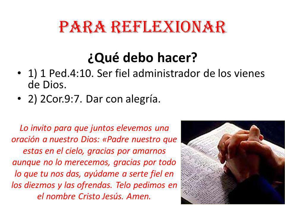 Para reflexionar ¿Qué debo hacer? 1) 1 Ped.4:10. Ser fiel administrador de los vienes de Dios. 2) 2Cor.9:7. Dar con alegría. Lo invito para que juntos