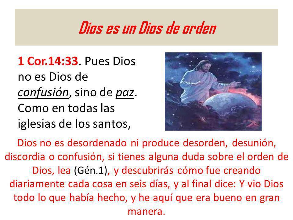 Dios es un Dios de orden 1 Cor.14:33. Pues Dios no es Dios de confusión, sino de paz. Como en todas las iglesias de los santos, Dios no es desordenado