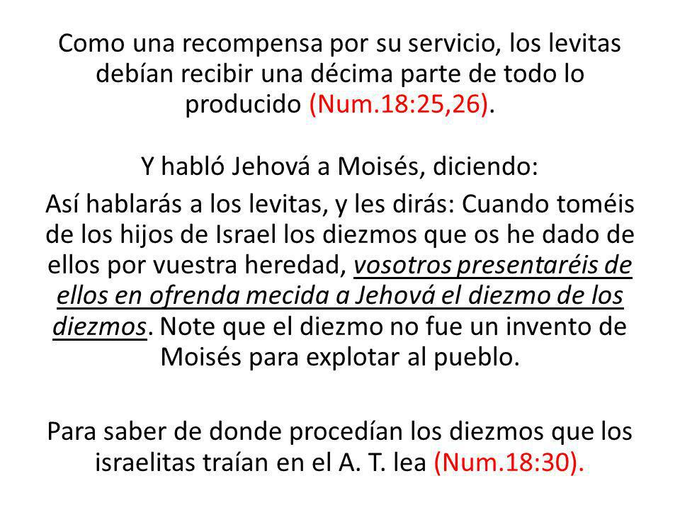 Como una recompensa por su servicio, los levitas debían recibir una décima parte de todo lo producido (Num.18:25,26). Y habló Jehová a Moisés, diciend