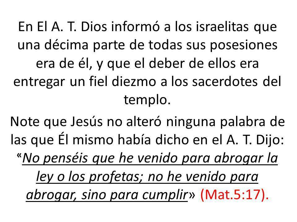 En El A. T. Dios informó a los israelitas que una décima parte de todas sus posesiones era de él, y que el deber de ellos era entregar un fiel diezmo